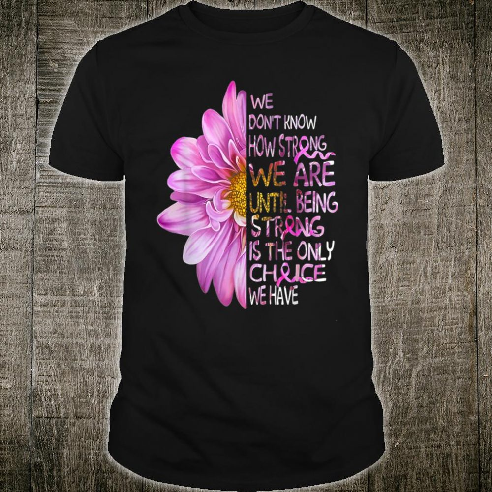 We Don't Know How Strong We Are Until Being Strong Shirt