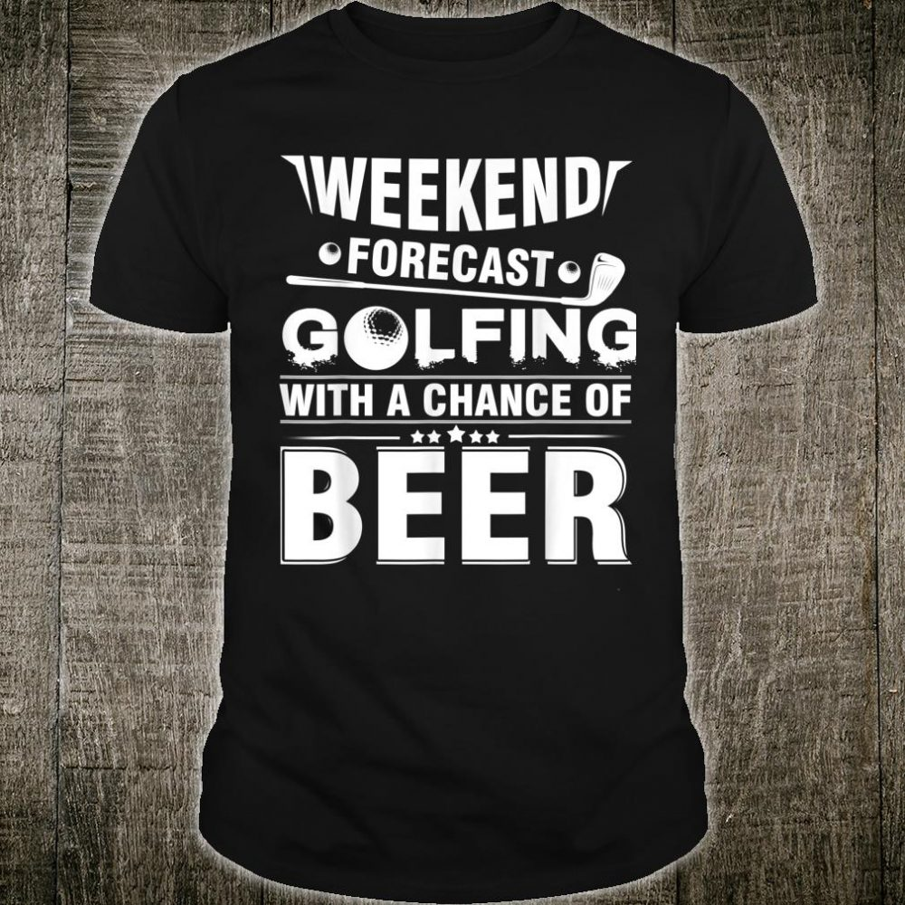 Weekend Forecast Golfing With A Chance Of Beer Golfer Shirt