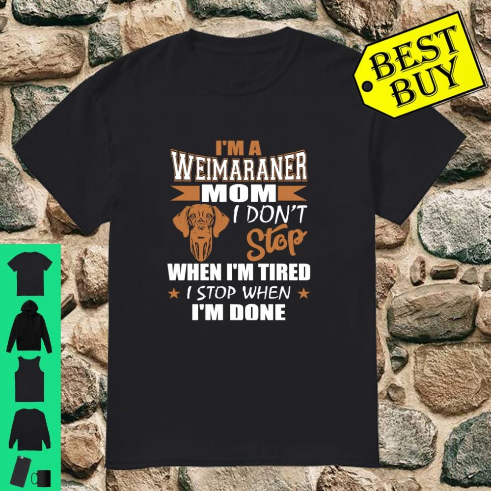 Weimaraner Mom Dont Stop Tired Stop When Done Shirt