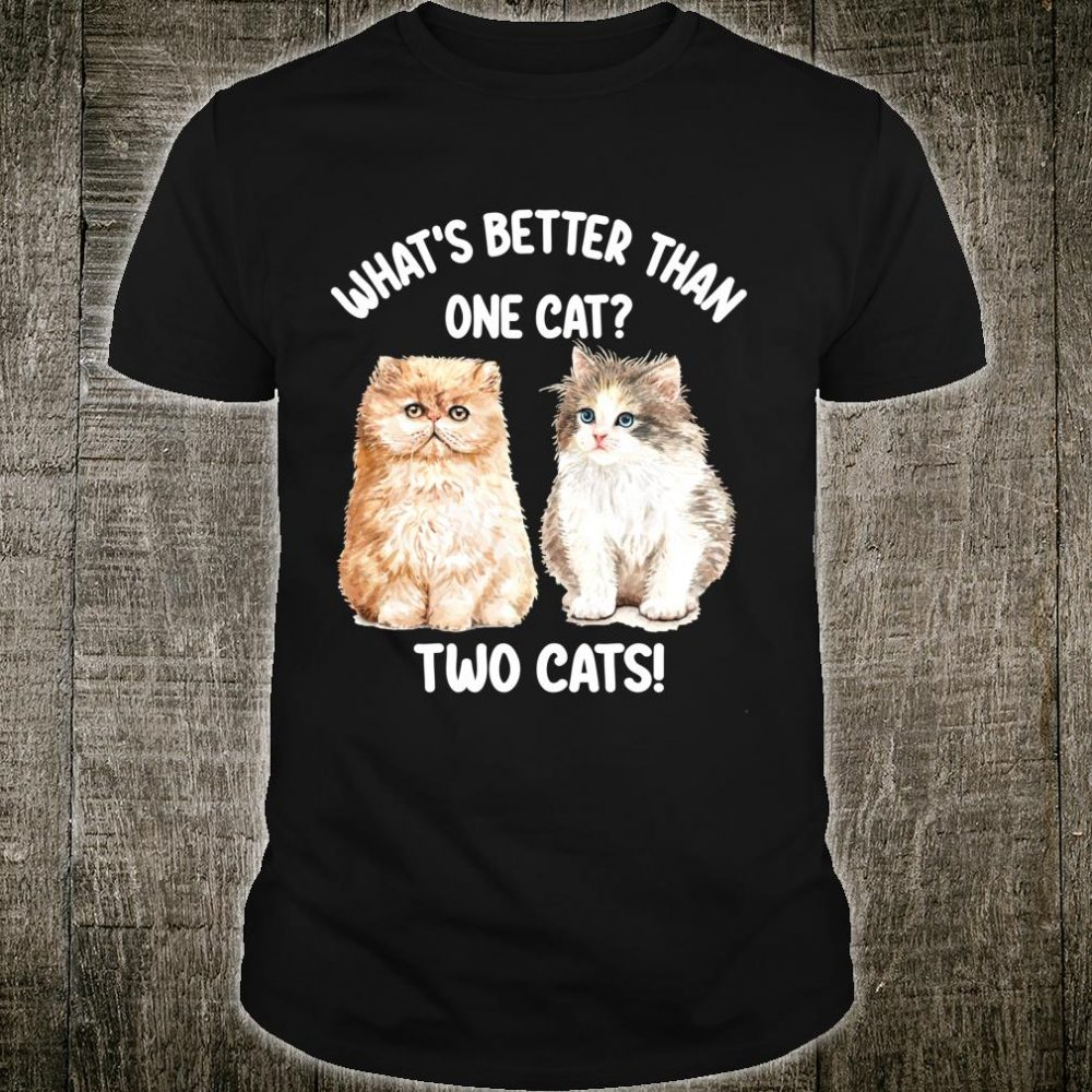 What's Better Than One Cat Two Cats Cat QuoteCat Owner Shirt