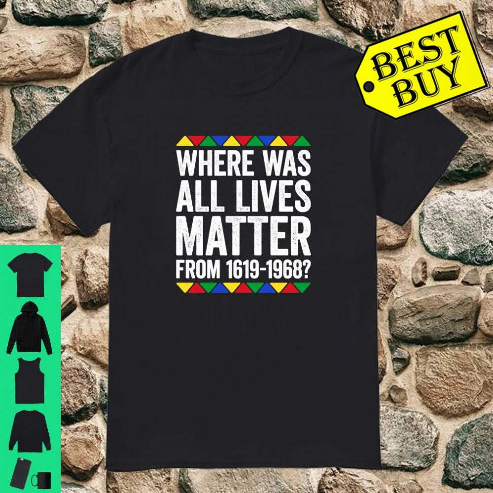 Where Was All Lives Matter Black Pride Gift Shirt