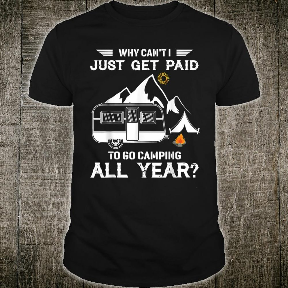 Why can't i just get paid to go camping all year Shirt
