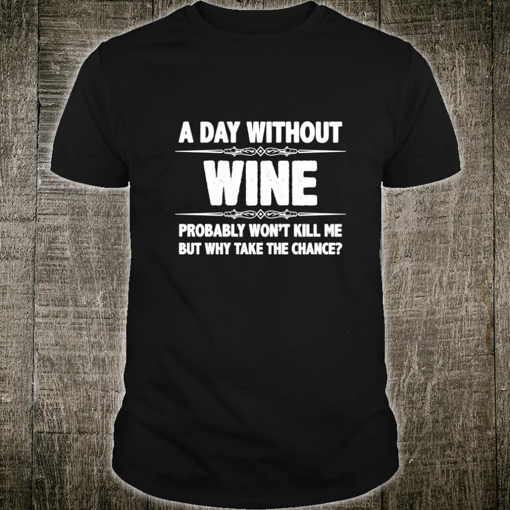 Wine A Day Without Wine Won't Kill Me But Why Shirt