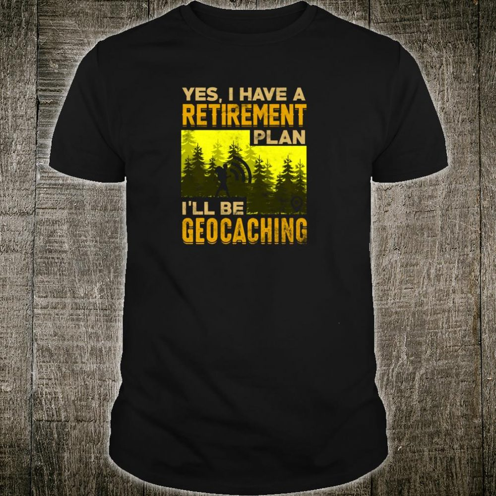 Yes I Have A Retirement Plan I'll Be Geocaching Shirt