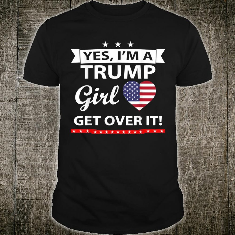 Yes I'm A Trump Girl Get Over It Trump President 2020 idea Shirt