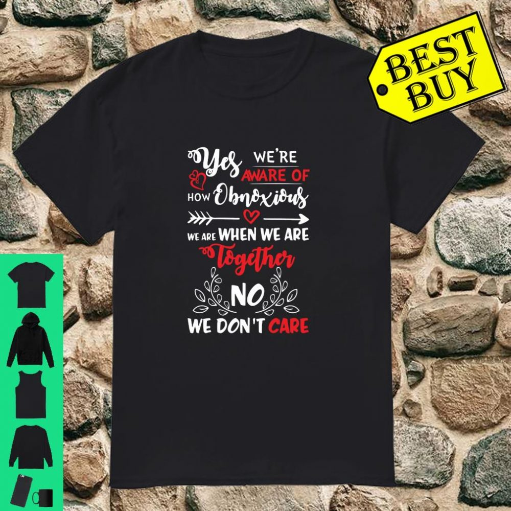 Yes We're Aware Of How Obnoxious We Are When We Are Together Shirt