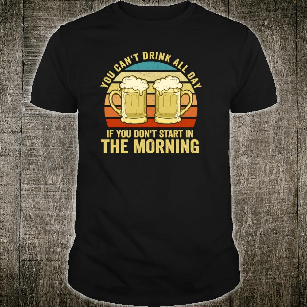 You Cant Drink All Day If You Don't Start In The Morning Shirt