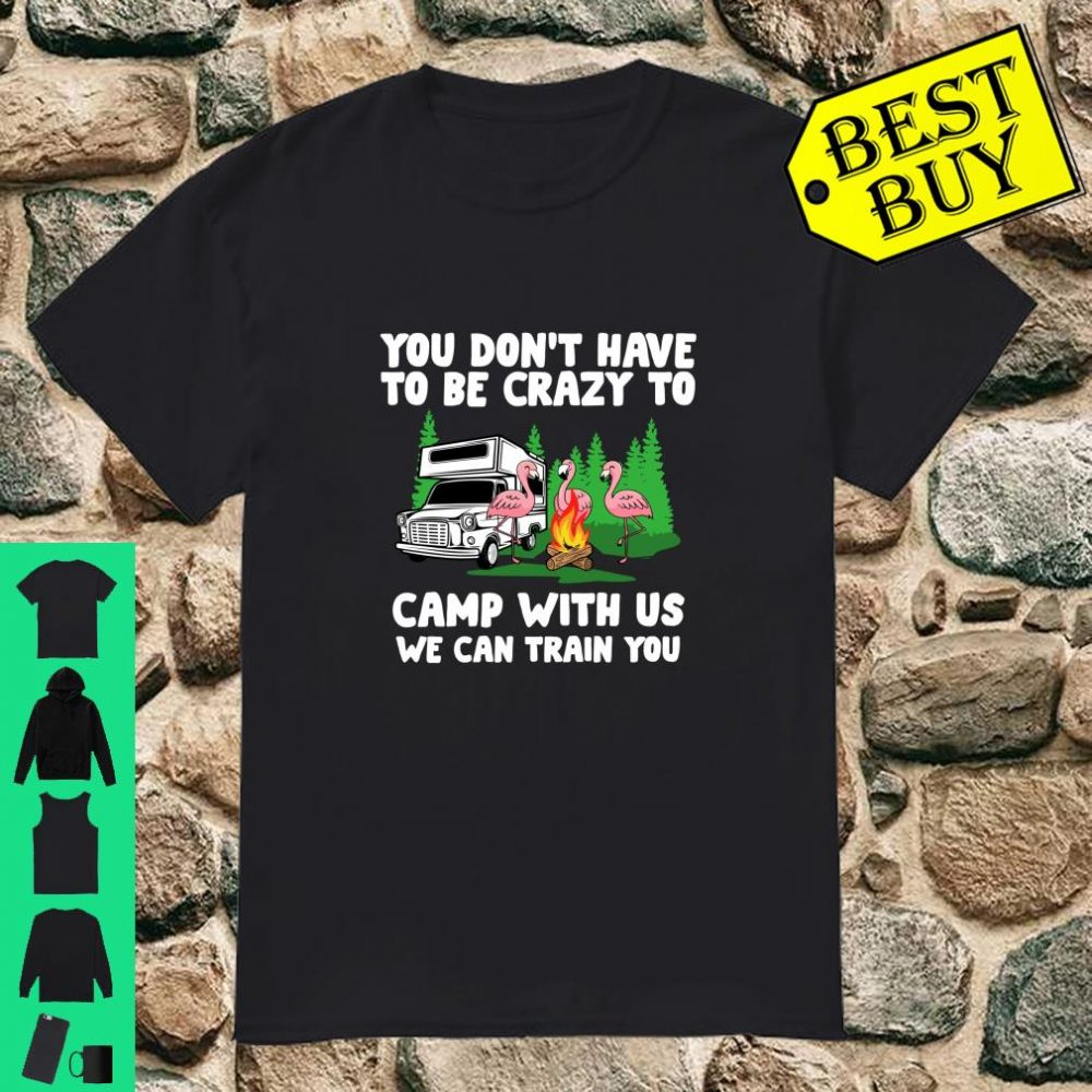 You Don't Have To Be Crazy To Camp With Us for Campers Shirt