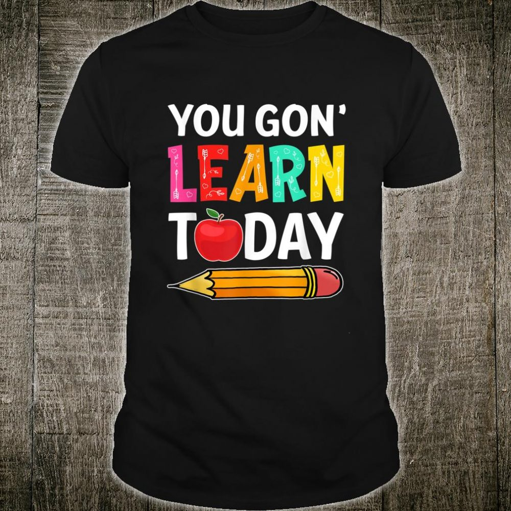 You Gon' Learn Today First Day Of School Teacher Shirt