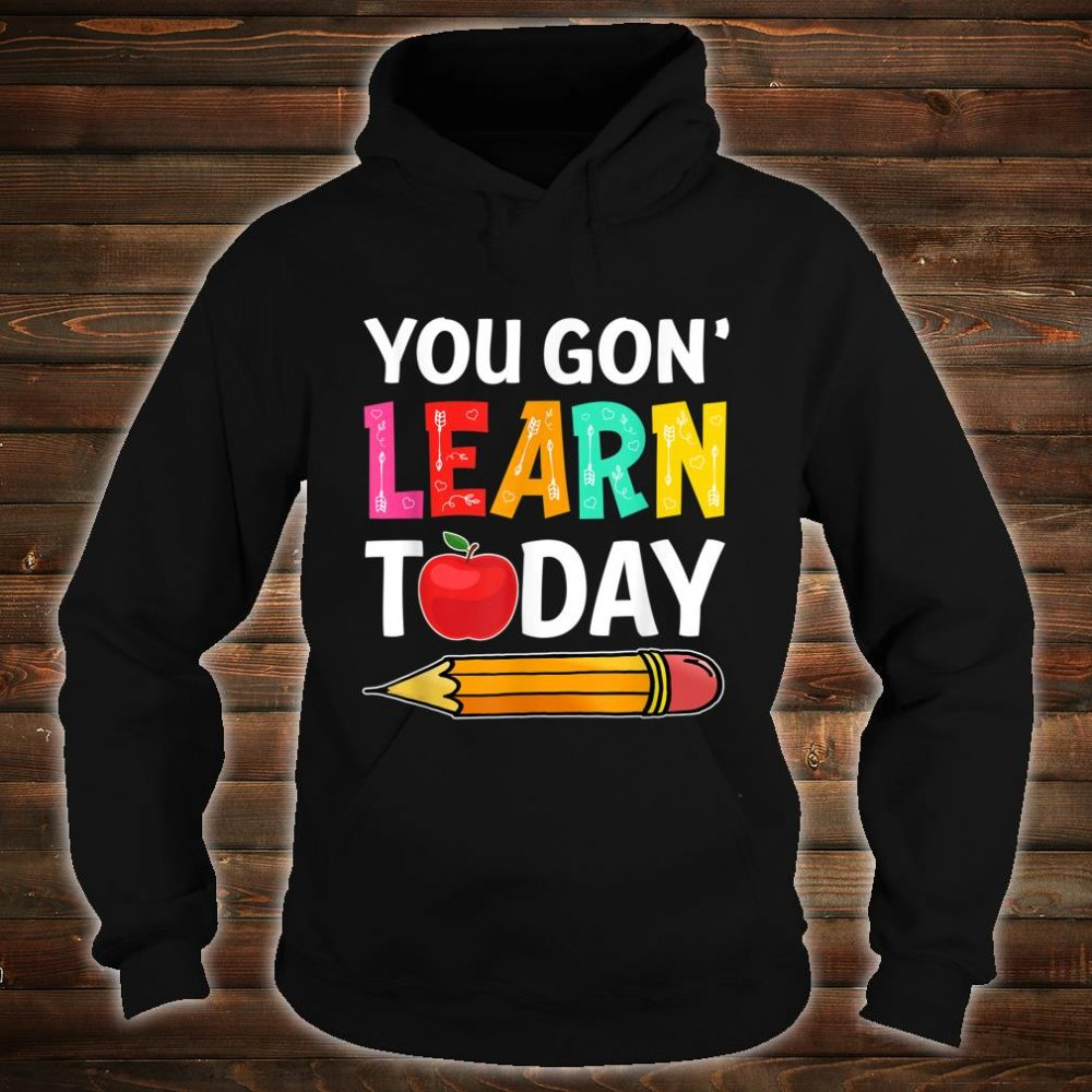 You Gon' Learn Today First Day Of School Teacher Shirt hoodie
