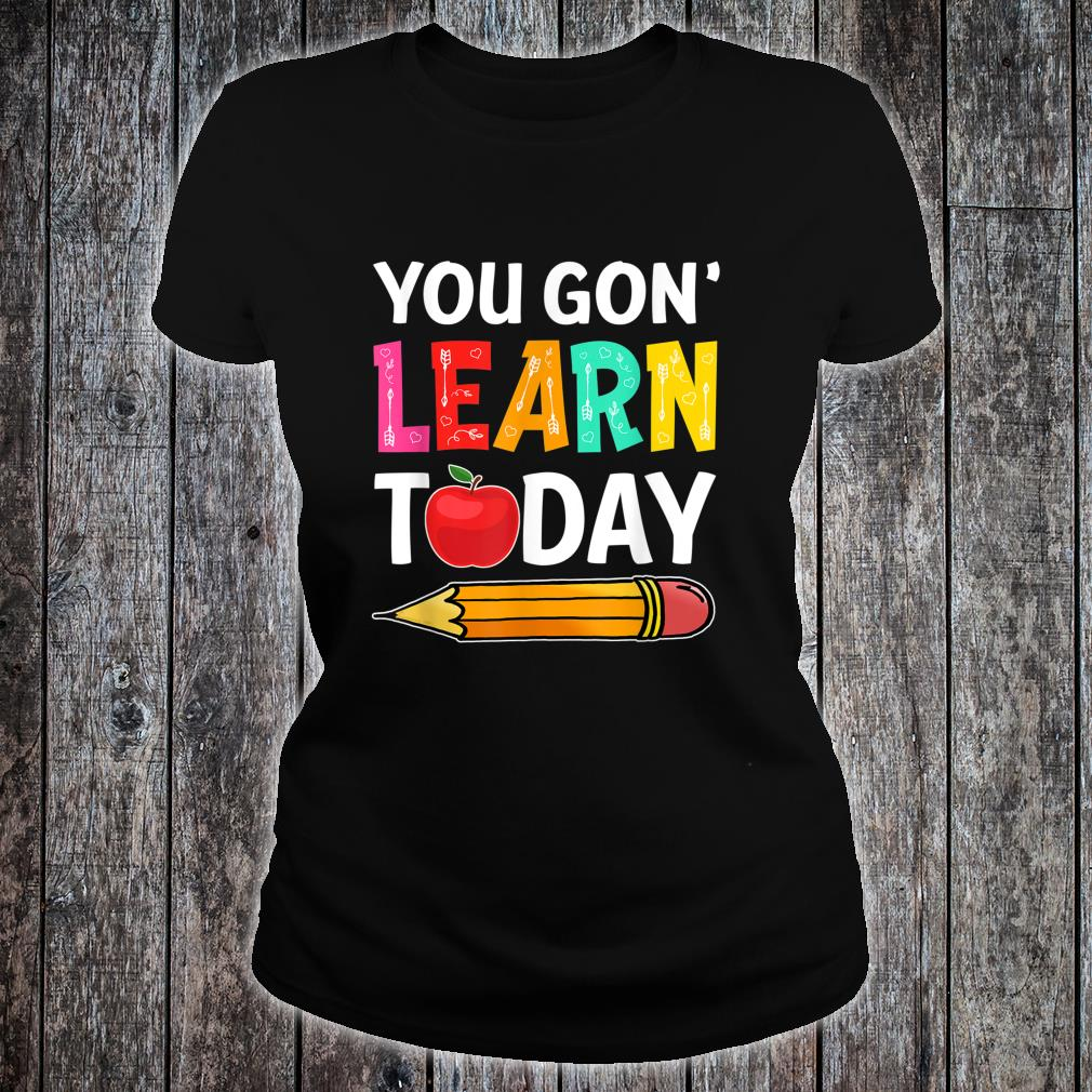 You Gon' Learn Today First Day Of School Teacher Shirt ladies tee
