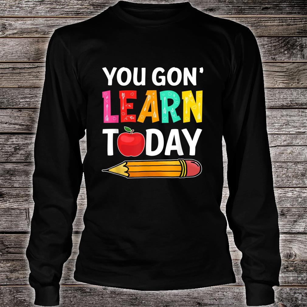 You Gon' Learn Today First Day Of School Teacher Shirt long sleeved