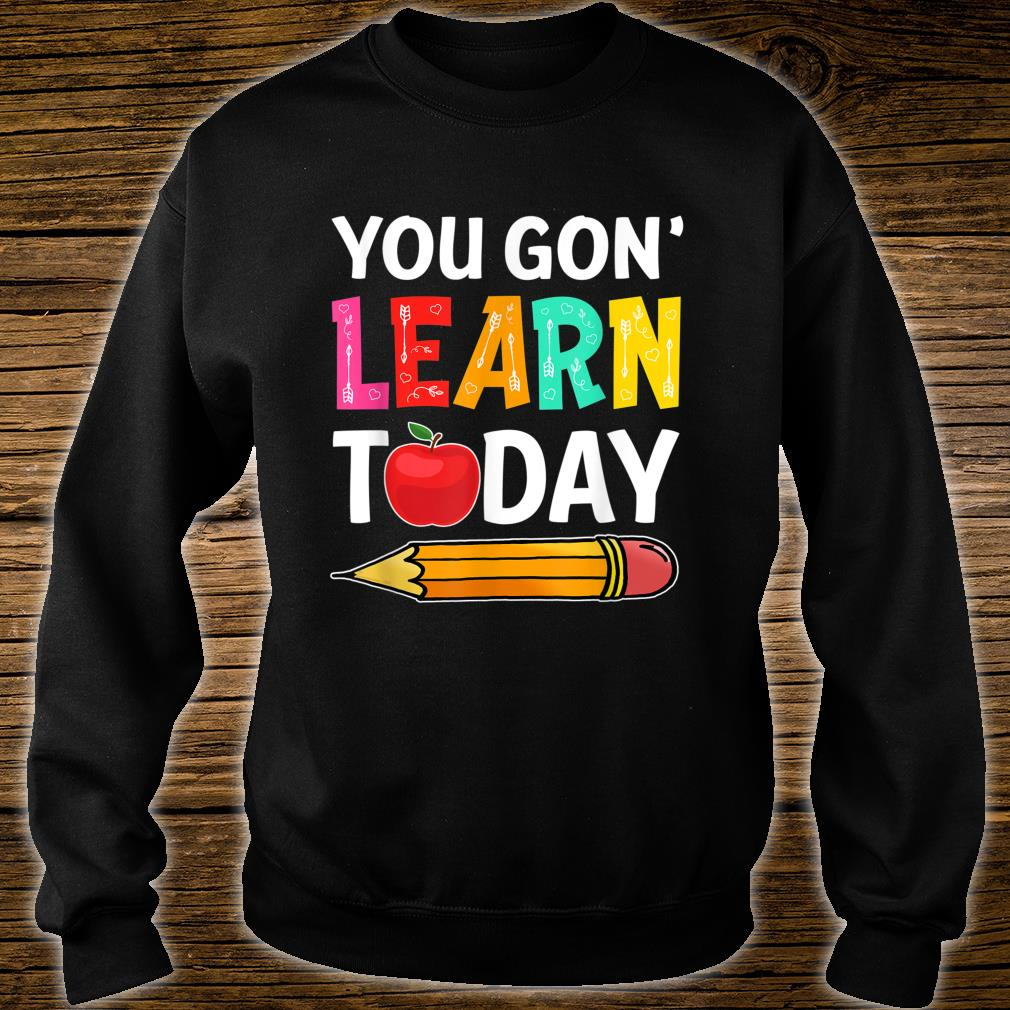 You Gon' Learn Today First Day Of School Teacher Shirt sweater